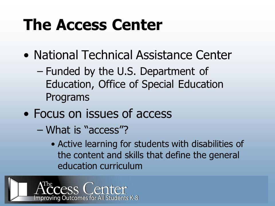 The Access Center's Mission To provide technical assistance that strengthens state and local capacity to help students with disabilities learn through general education curriculum