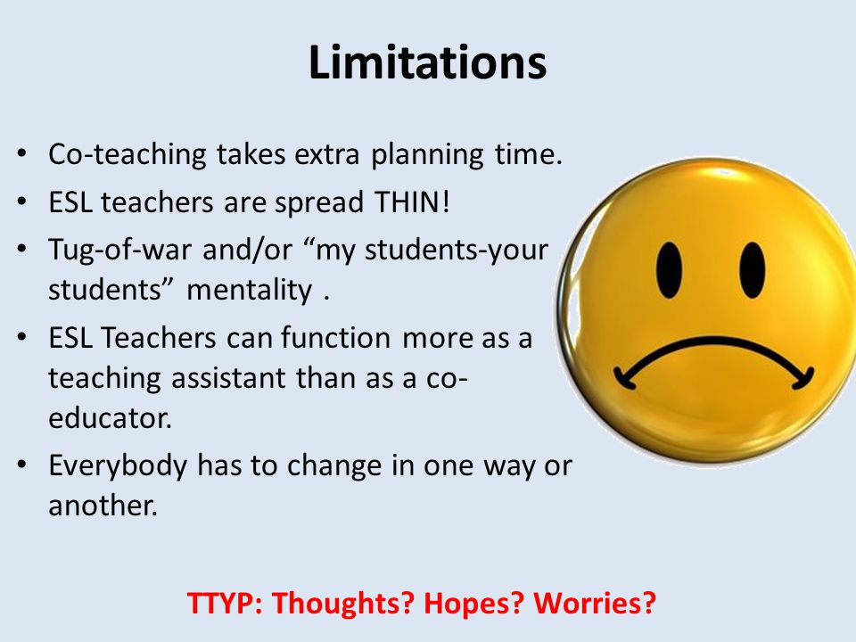 """Limitations Co-teaching takes extra planning time. ESL teachers are spread THIN! Tug-of-war and/or """"my students-your students"""" mentality. ESL Teachers"""