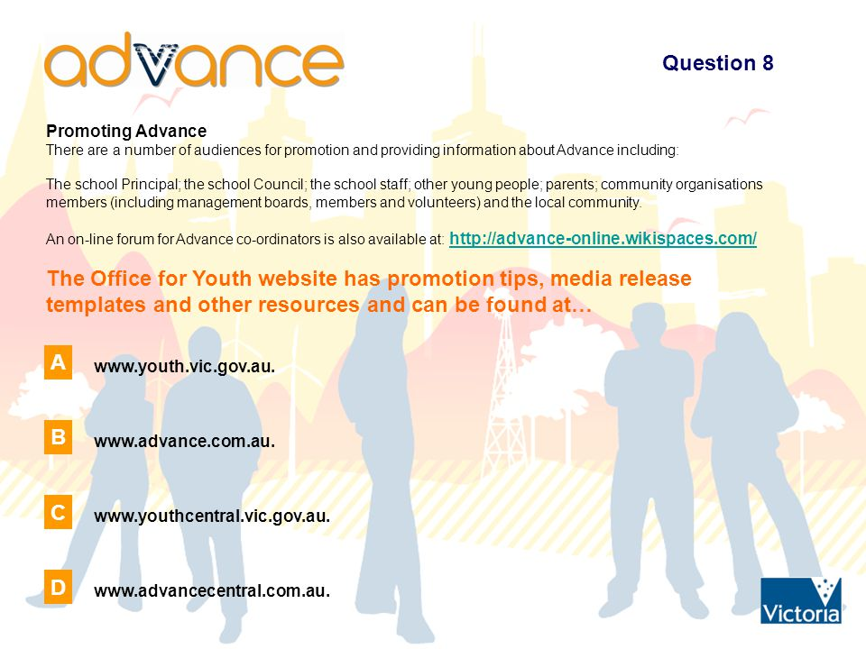 Question 8 Promoting Advance There are a number of audiences for promotion and providing information about Advance including: The school Principal; the school Council; the school staff; other young people; parents; community organisations members (including management boards, members and volunteers) and the local community.