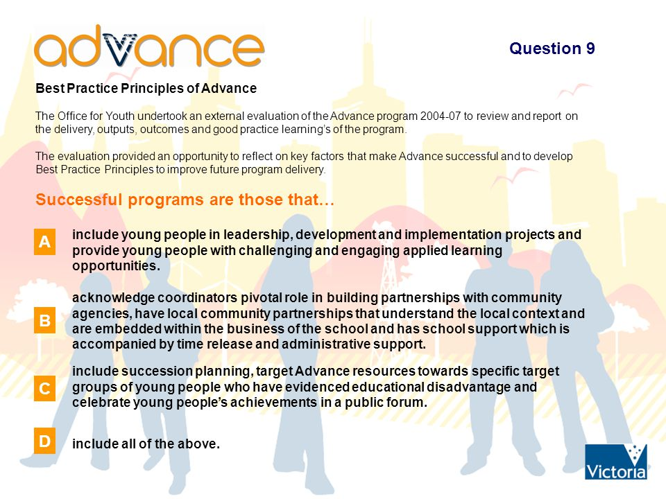 Question 9 Best Practice Principles of Advance The Office for Youth undertook an external evaluation of the Advance program 2004-07 to review and report on the delivery, outputs, outcomes and good practice learning's of the program.