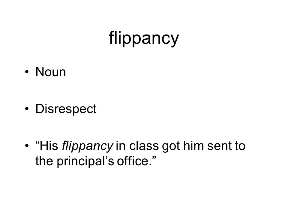 flippancy Noun Disrespect His flippancy in class got him sent to the principal's office.