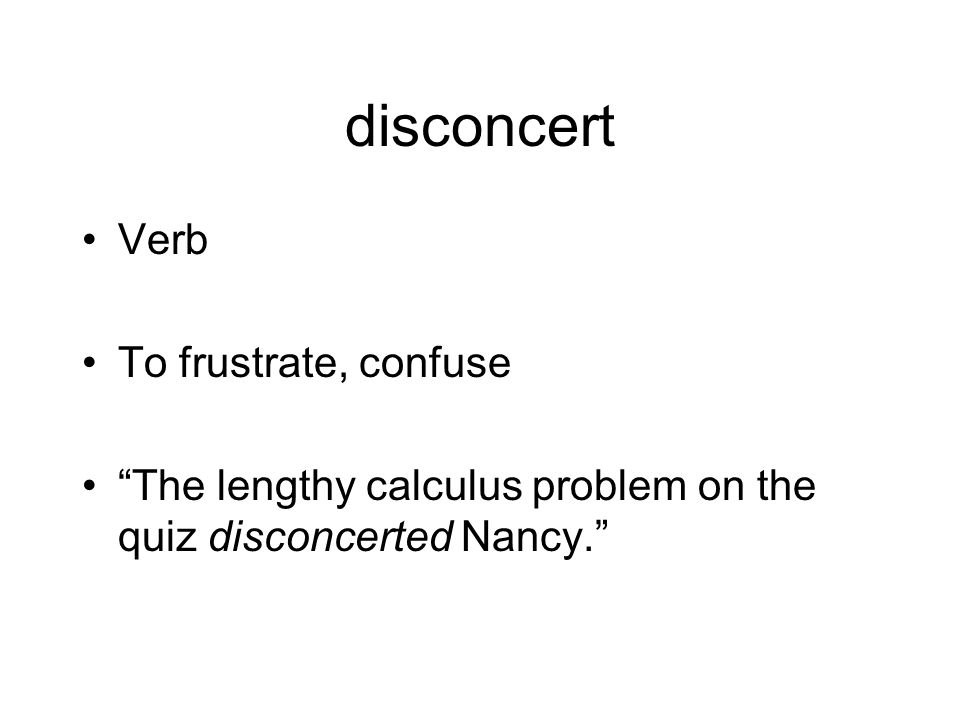 disconcert Verb To frustrate, confuse The lengthy calculus problem on the quiz disconcerted Nancy.