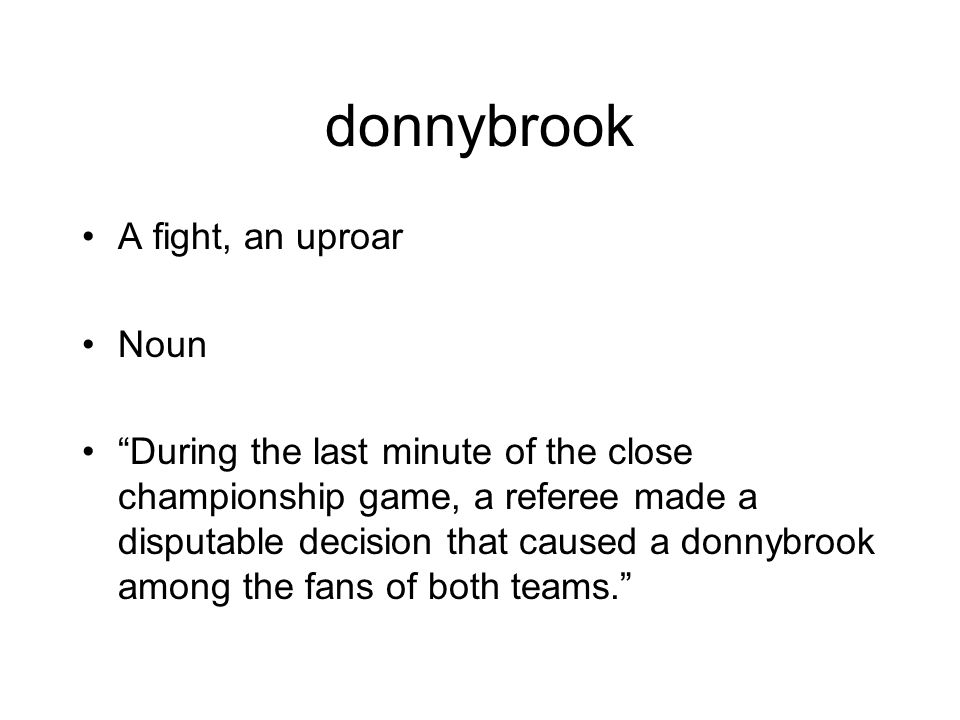donnybrook A fight, an uproar Noun During the last minute of the close championship game, a referee made a disputable decision that caused a donnybrook among the fans of both teams.
