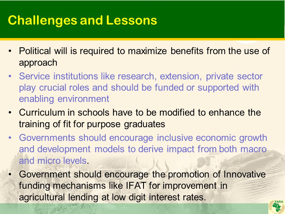Challenges and Lessons Political will is required to maximize benefits from the use of approach Service institutions like research, extension, private sector play crucial roles and should be funded or supported with enabling environment Curriculum in schools have to be modified to enhance the training of fit for purpose graduates Governments should encourage inclusive economic growth and development models to derive impact from both macro and micro levels.