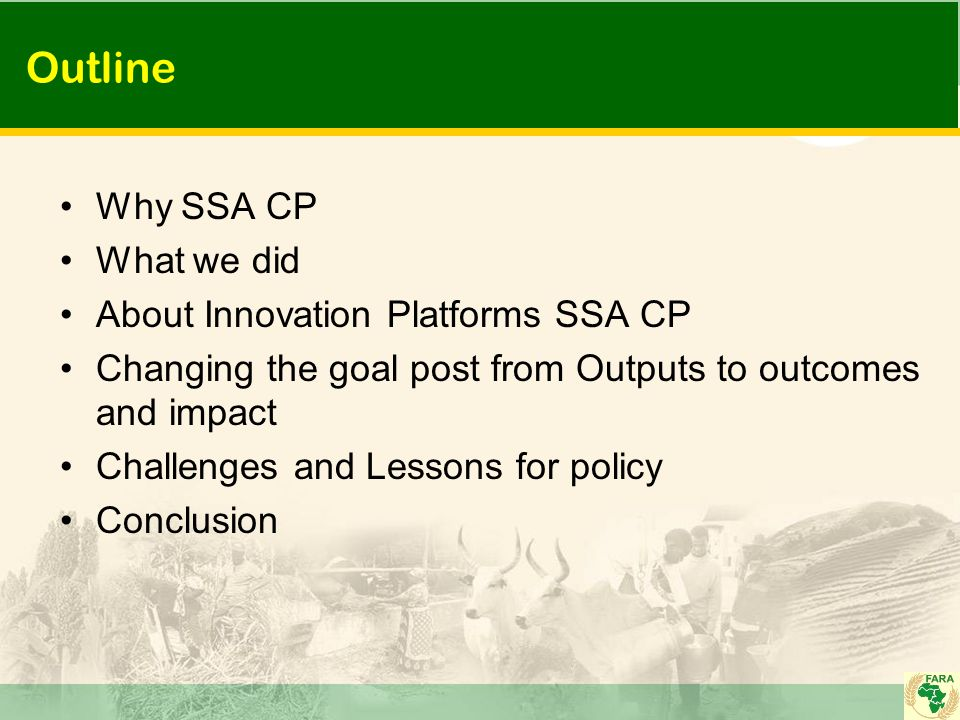 Outline Why SSA CP What we did About Innovation Platforms SSA CP Changing the goal post from Outputs to outcomes and impact Challenges and Lessons for policy Conclusion