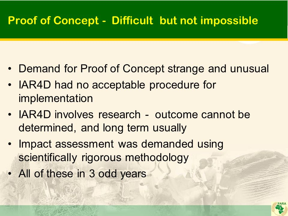 Proof of Concept - Difficult but not impossible Demand for Proof of Concept strange and unusual IAR4D had no acceptable procedure for implementation IAR4D involves research - outcome cannot be determined, and long term usually Impact assessment was demanded using scientifically rigorous methodology All of these in 3 odd years