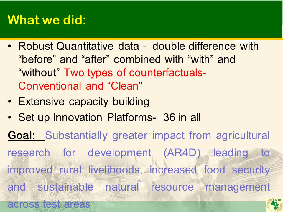 What we did: Robust Quantitative data - double difference with before and after combined with with and without Two types of counterfactuals- Conventional and Clean Extensive capacity building Set up Innovation Platforms- 36 in all Goal: Substantially greater impact from agricultural research for development (AR4D) leading to improved rural livelihoods, increased food security and sustainable natural resource management across test areas