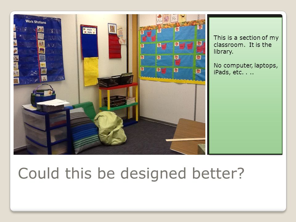Could this be designed better. This is a section of my classroom.