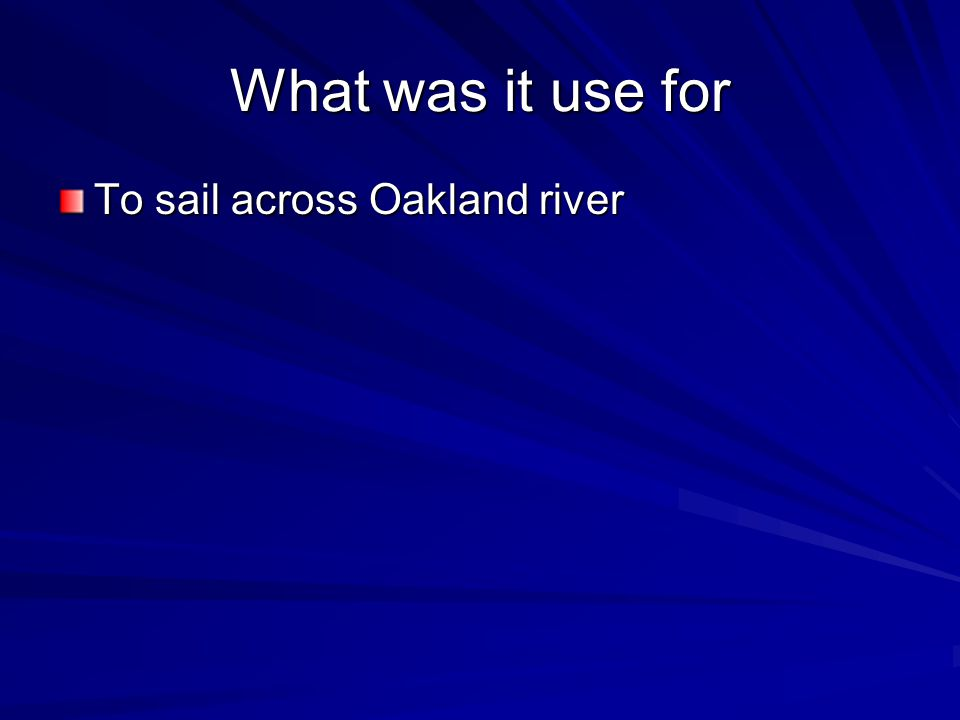 What was it use for To sail across Oakland river