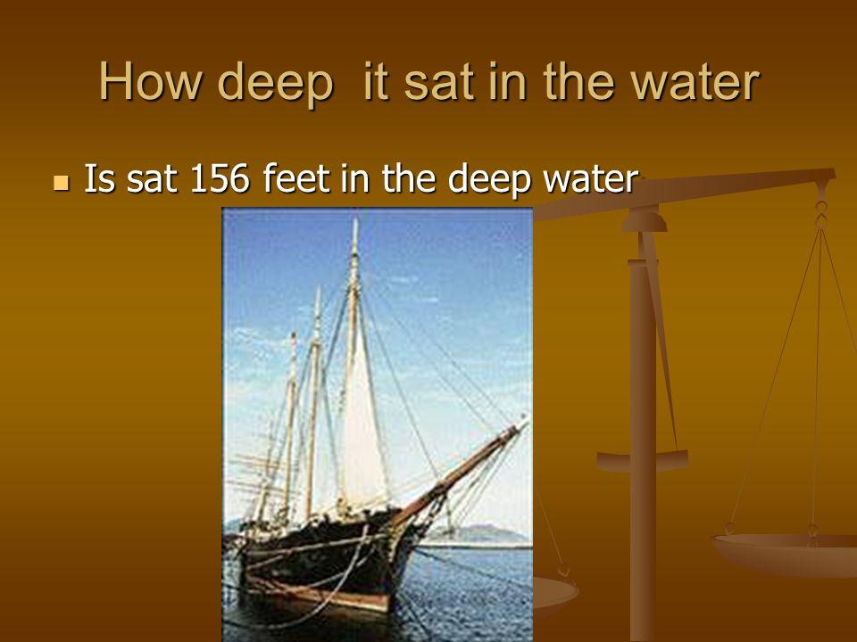 How deep it sat in the water Is sat 156 feet in the deep water Is sat 156 feet in the deep water