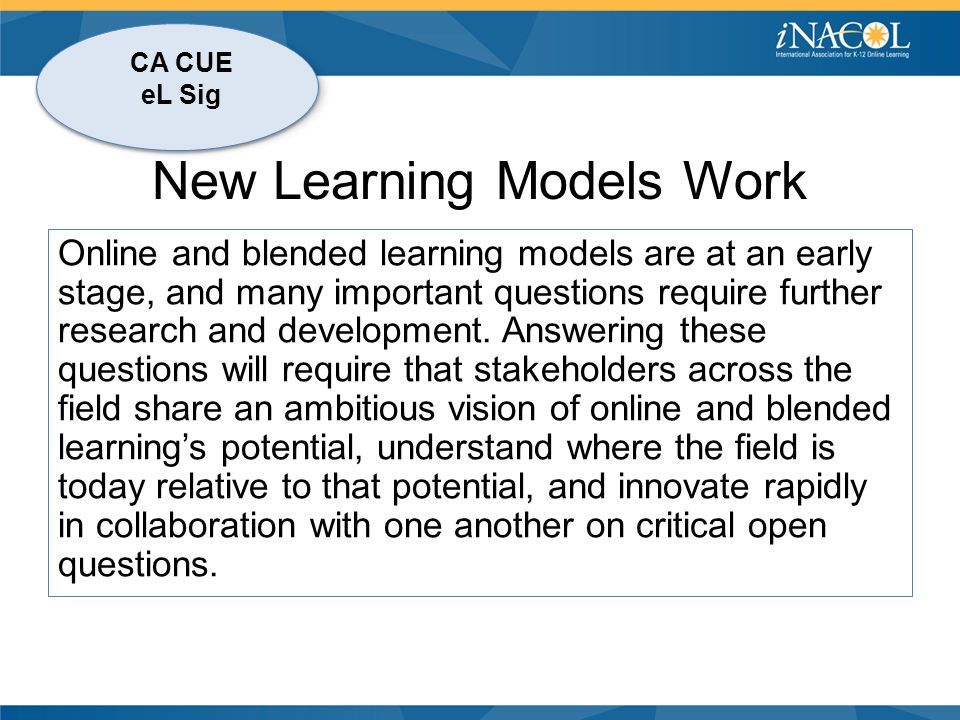 CA CUE eL Sig New Learning Models Work Online and blended learning models are at an early stage, and many important questions require further research