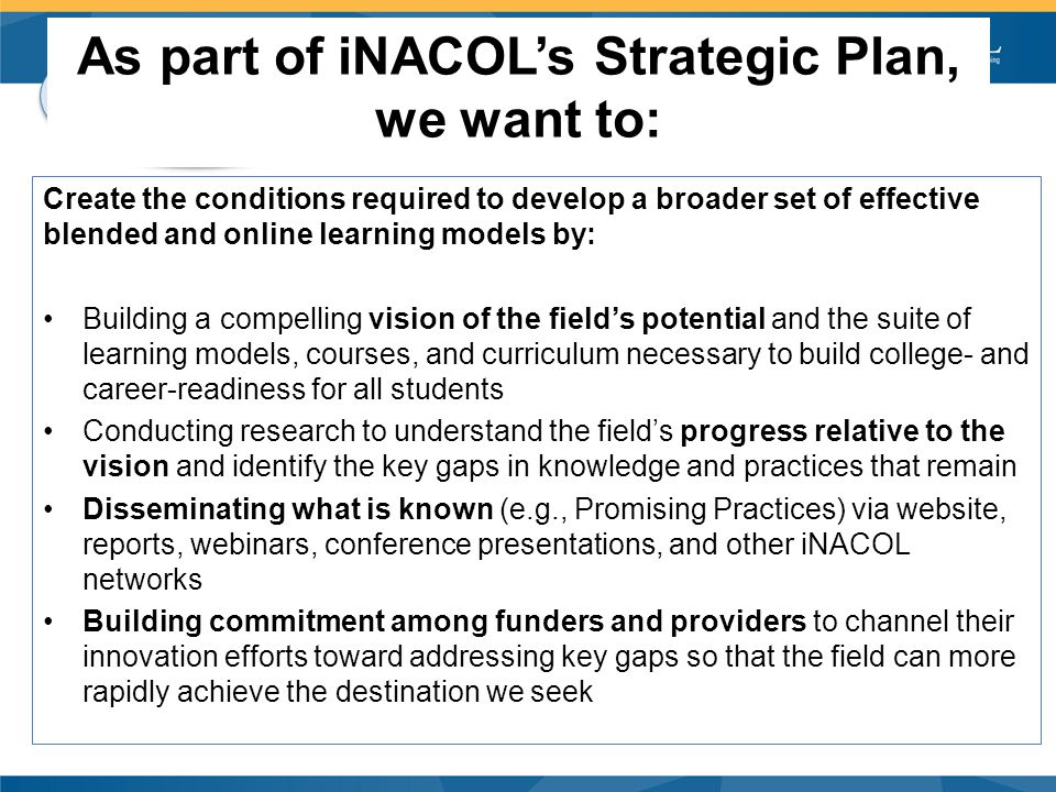 CA CUE eL Sig As part of iNACOL's Strategic Plan, we want to: Create the conditions required to develop a broader set of effective blended and online learning models by: Building a compelling vision of the field's potential and the suite of learning models, courses, and curriculum necessary to build college- and career-readiness for all students Conducting research to understand the field's progress relative to the vision and identify the key gaps in knowledge and practices that remain Disseminating what is known (e.g., Promising Practices) via website, reports, webinars, conference presentations, and other iNACOL networks Building commitment among funders and providers to channel their innovation efforts toward addressing key gaps so that the field can more rapidly achieve the destination we seek