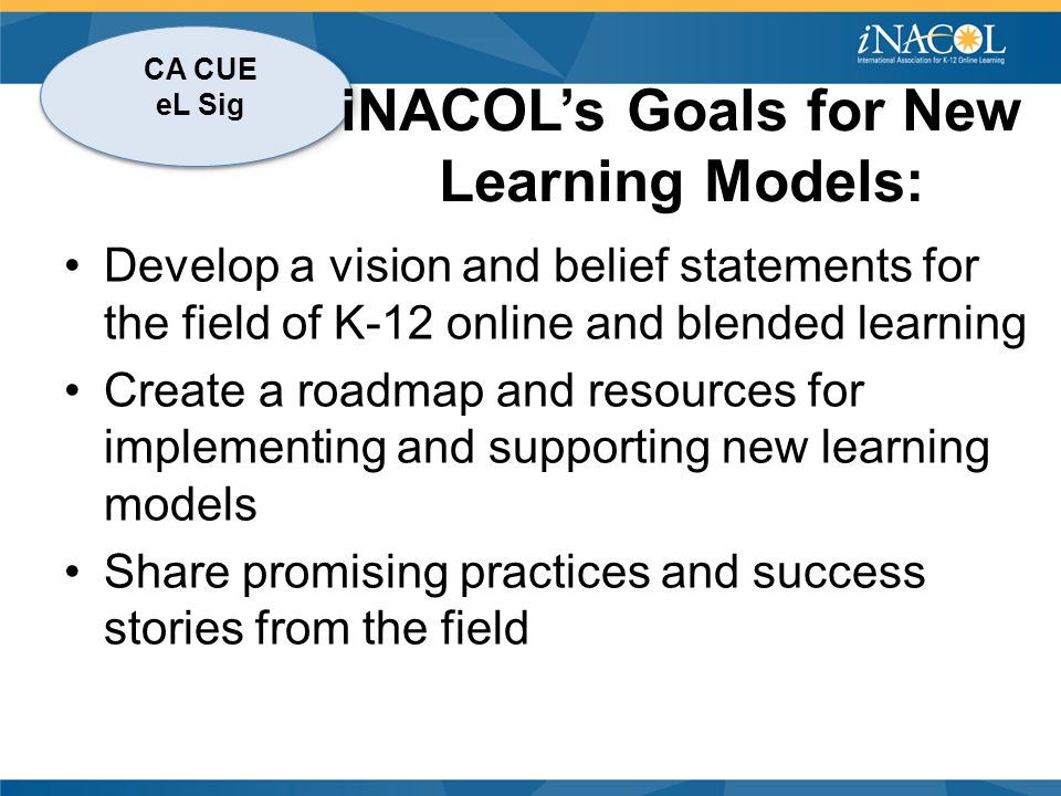 CA CUE eL Sig iNACOL's Goals for New Learning Models: Develop a vision and belief statements for the field of K-12 online and blended learning Create a roadmap and resources for implementing and supporting new learning models Share promising practices and success stories from the field
