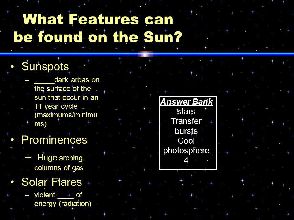 What Features can be found on the Sun? Sunspots –_____dark areas on the surface of the sun that occur in an 11 year cycle (maximums/minimu ms) Promine