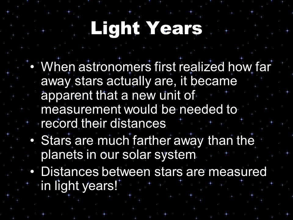 Light Years When astronomers first realized how far away stars actually are, it became apparent that a new unit of measurement would be needed to reco
