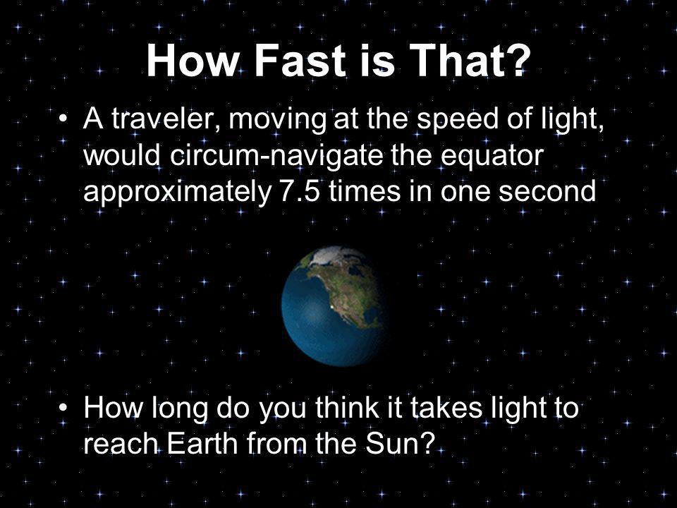 How Fast is That? A traveler, moving at the speed of light, would circum-navigate the equator approximately 7.5 times in one second How long do you th
