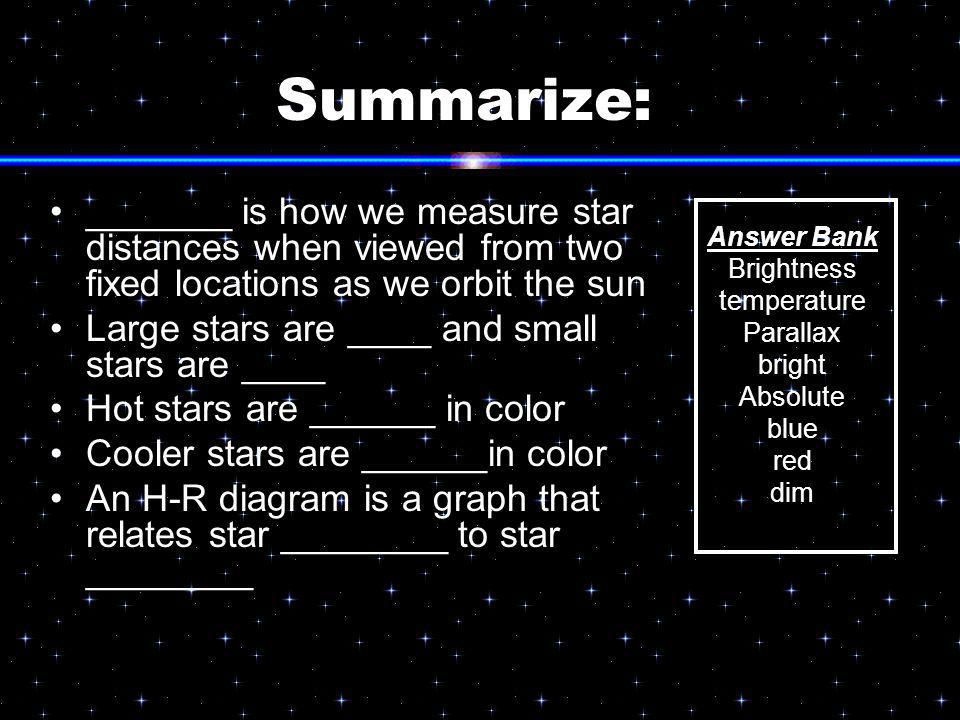 Summarize: _______ is how we measure star distances when viewed from two fixed locations as we orbit the sun Large stars are ____ and small stars are