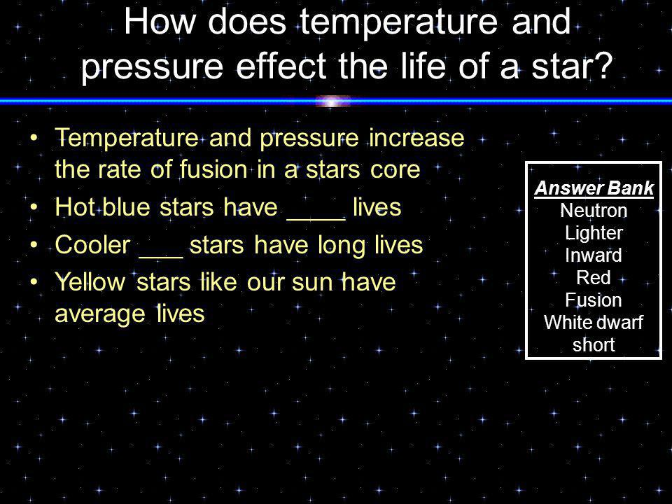 How does temperature and pressure effect the life of a star? Temperature and pressure increase the rate of fusion in a stars core Hot blue stars have