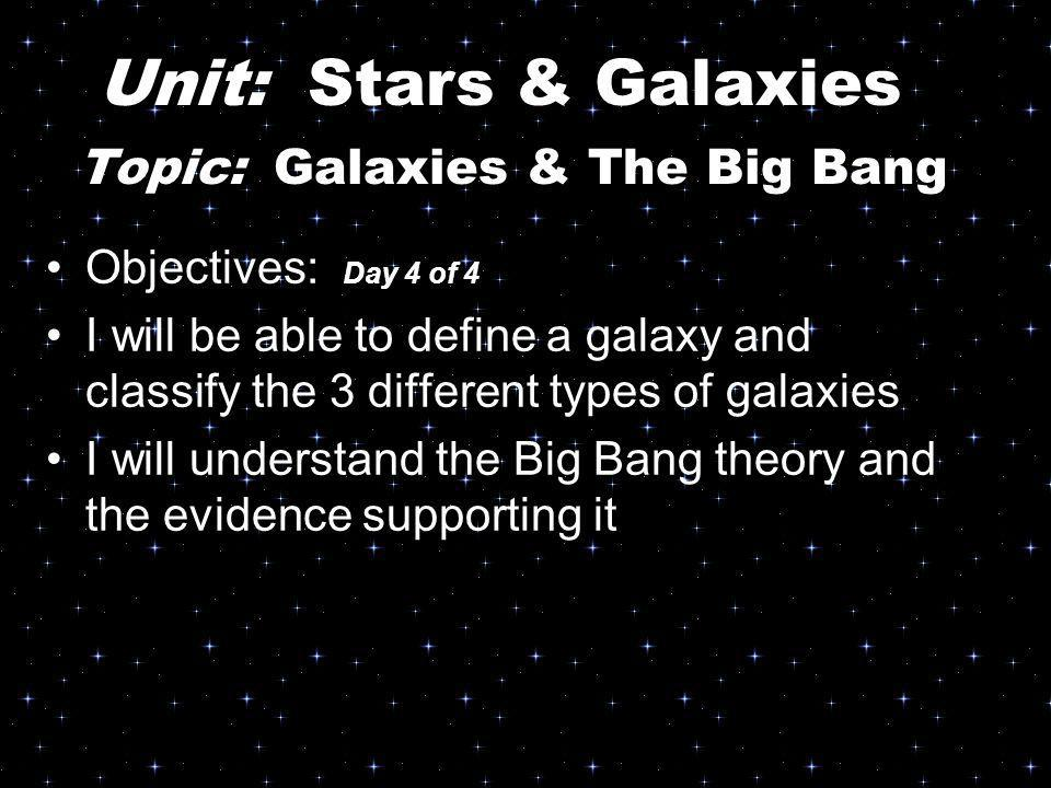 Topic: Galaxies & The Big Bang Objectives: Day 4 of 4 I will be able to define a galaxy and classify the 3 different types of galaxies I will understa