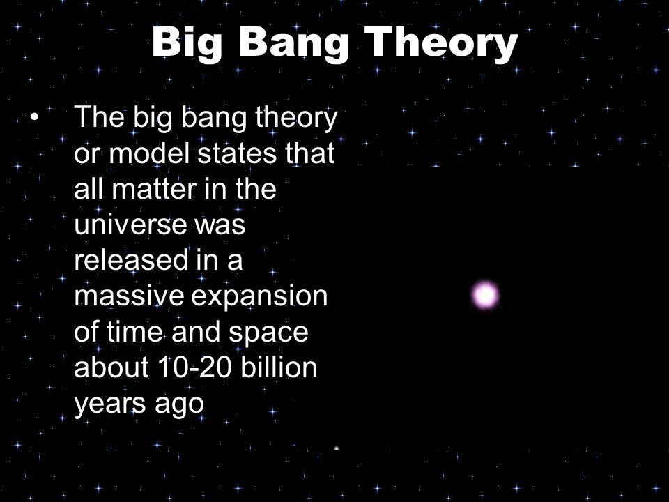 Big Bang Theory The big bang theory or model states that all matter in the universe was released in a massive expansion of time and space about 10-20