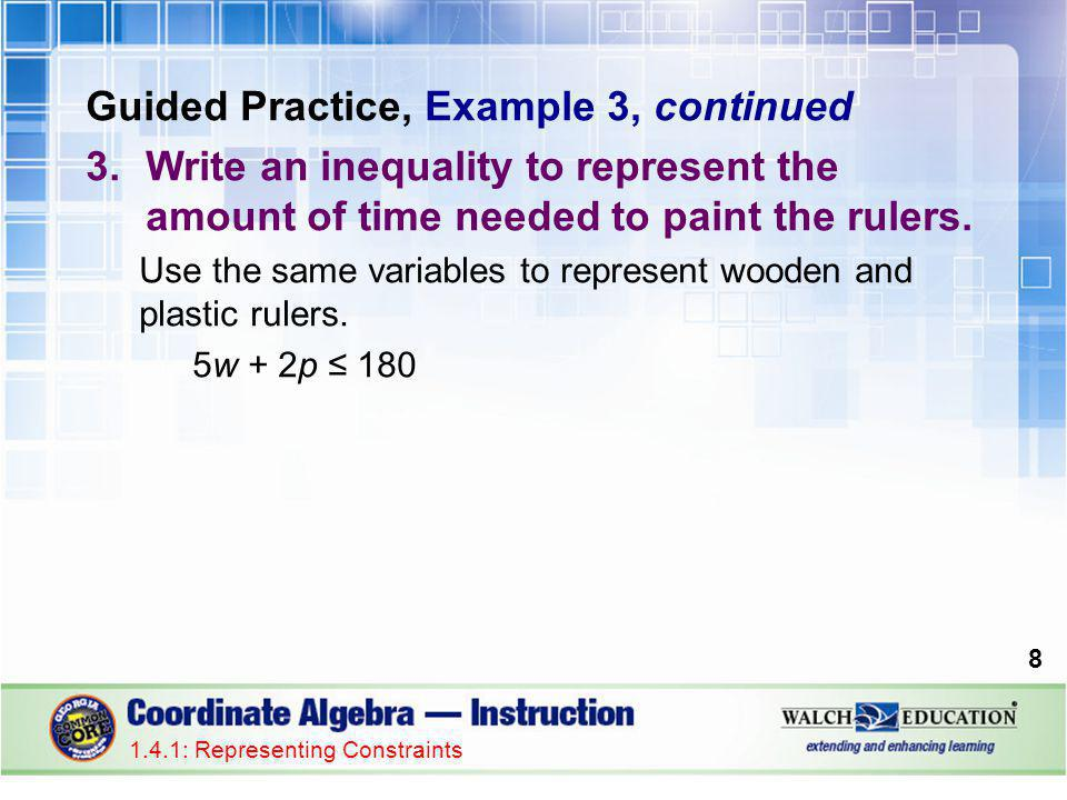 Guided Practice, Example 3, continued 3.Write an inequality to represent the amount of time needed to paint the rulers. Use the same variables to repr