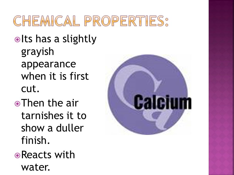  In nature, calcium is found in rocks, chalk and seashells.  It is found in the bones, muscles and nerves of many animals and plants.  Calcium is a