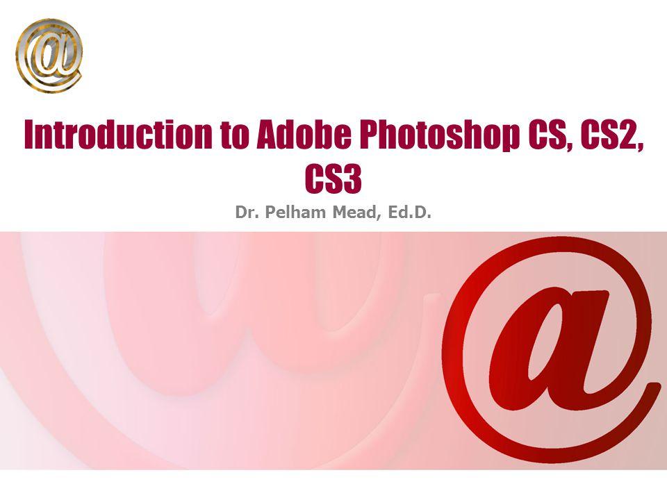 Introduction to Adobe Photoshop CS, CS2, CS3 Dr. Pelham Mead, Ed.D.