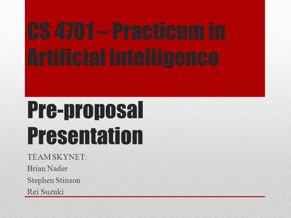 CS 4701 – Practicum in Artificial Intelligence Pre-proposal Presentation TEAM SKYNET: Brian Nader Stephen Stinson Rei Suzuki