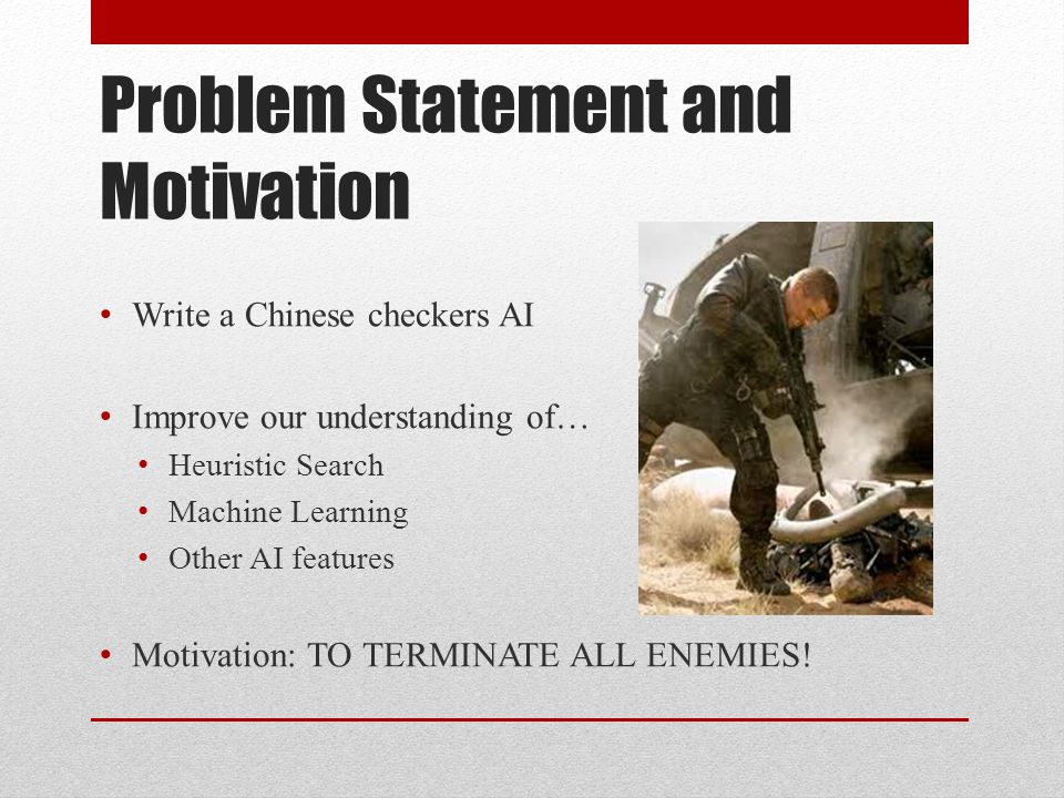 Problem Statement and Motivation Write a Chinese checkers AI Improve our understanding of… Heuristic Search Machine Learning Other AI features Motivation: TO TERMINATE ALL ENEMIES!