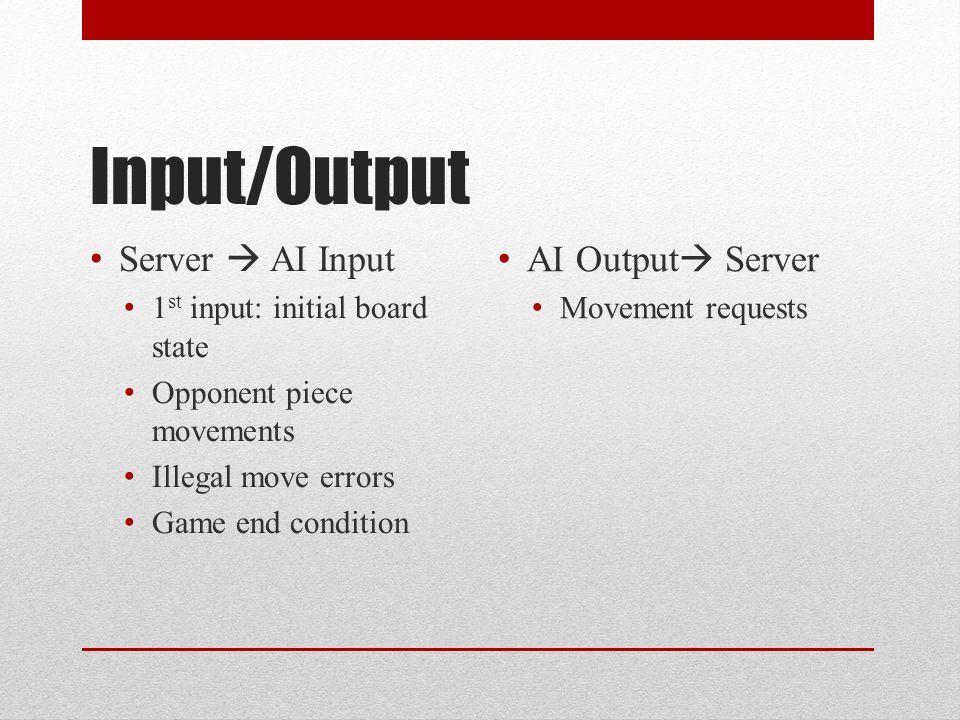 Input/Output Server  AI Input 1 st input: initial board state Opponent piece movements Illegal move errors Game end condition AI Output  Server Movement requests