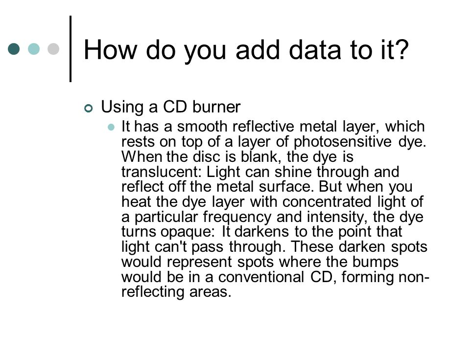 How do you add data to it? Using a CD burner It has a smooth reflective metal layer, which rests on top of a layer of photosensitive dye. When the dis