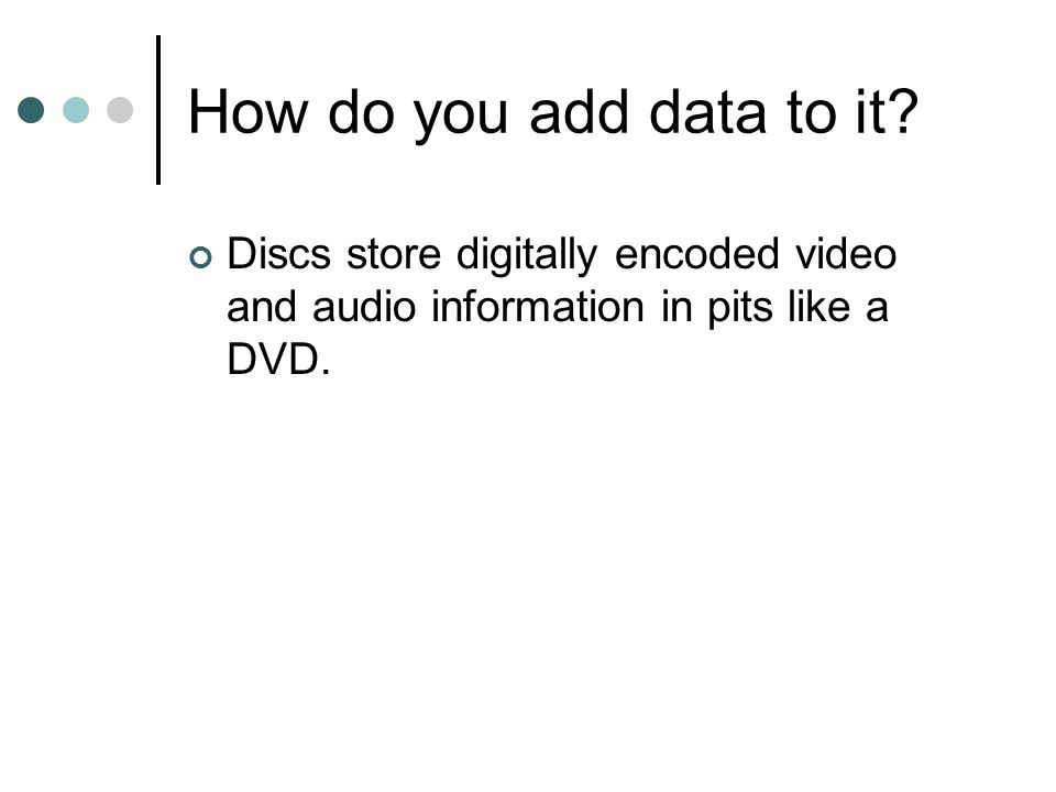 How do you add data to it? Discs store digitally encoded video and audio information in pits like a DVD.