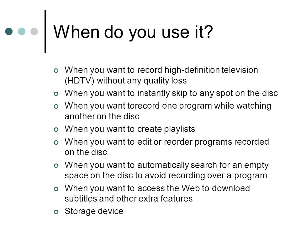 When do you use it? When you want to record high-definition television (HDTV) without any quality loss When you want to instantly skip to any spot on