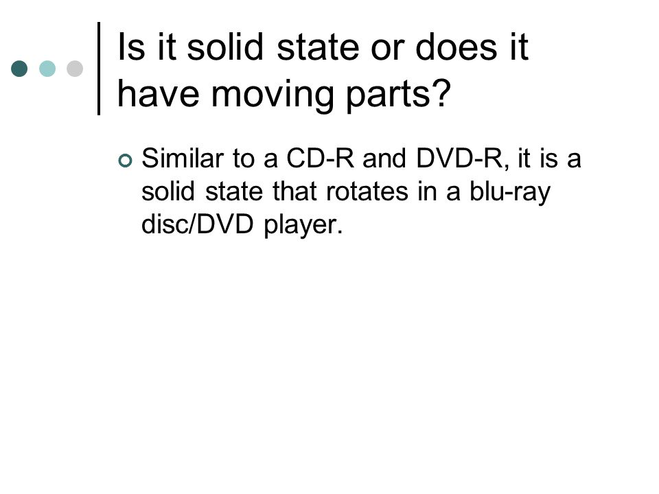 Is it solid state or does it have moving parts? Similar to a CD-R and DVD-R, it is a solid state that rotates in a blu-ray disc/DVD player.