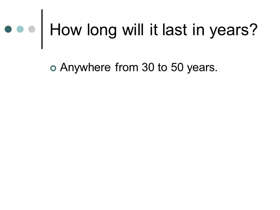 How long will it last in years? Anywhere from 30 to 50 years.