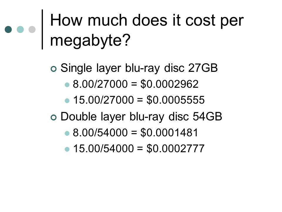 How much does it cost per megabyte? Single layer blu-ray disc 27GB 8.00/27000 = $0.0002962 15.00/27000 = $0.0005555 Double layer blu-ray disc 54GB 8.0