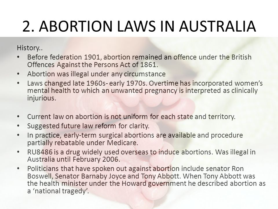 2. ABORTION LAWS IN AUSTRALIA History.. Before federation 1901, abortion remained an offence under the British Offences Against the Persons Act of 186