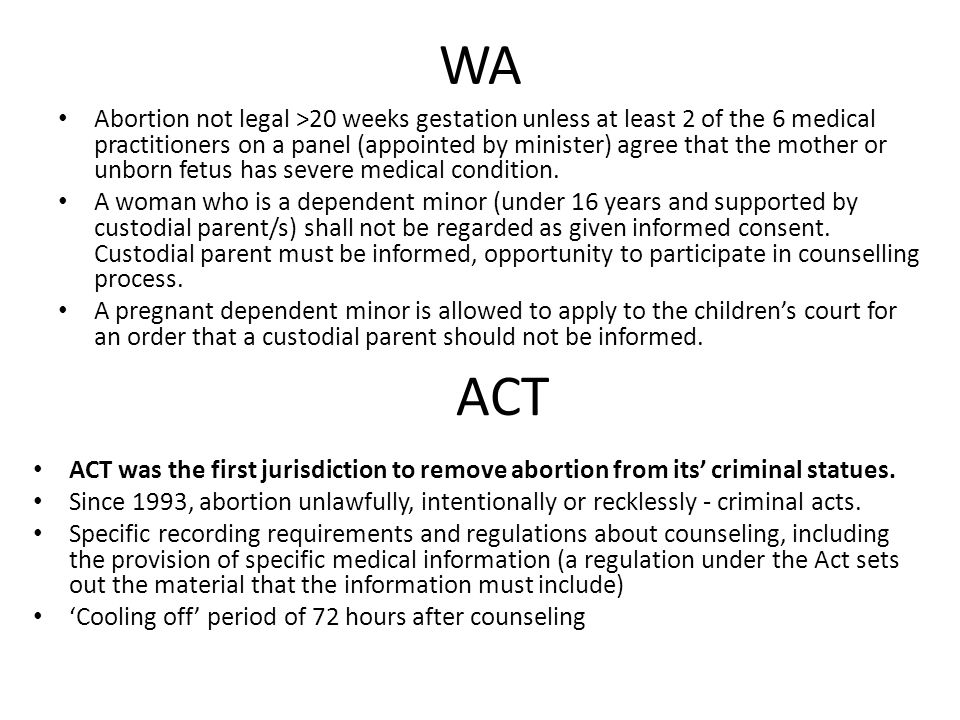 WA Abortion not legal >20 weeks gestation unless at least 2 of the 6 medical practitioners on a panel (appointed by minister) agree that the mother or