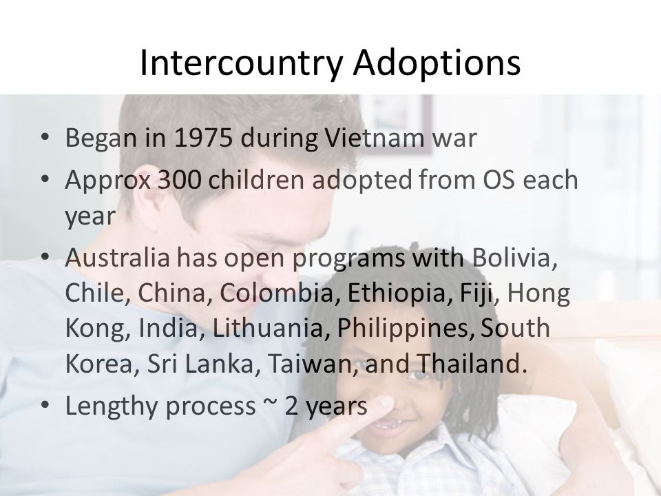 Intercountry Adoptions Began in 1975 during Vietnam war Approx 300 children adopted from OS each year Australia has open programs with Bolivia, Chile,