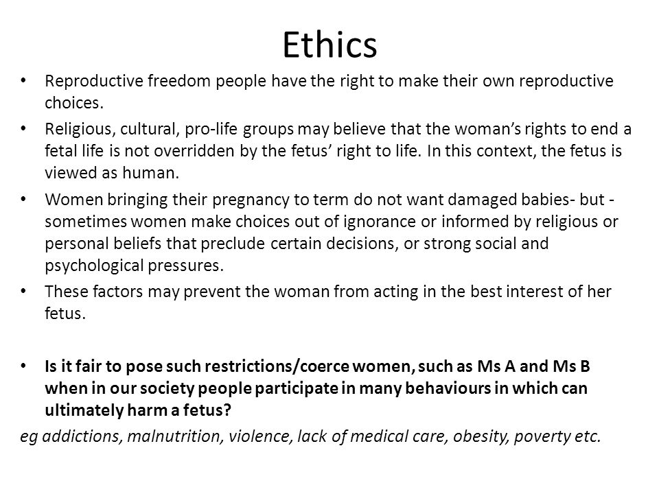 Ethics Reproductive freedom people have the right to make their own reproductive choices. Religious, cultural, pro-life groups may believe that the wo