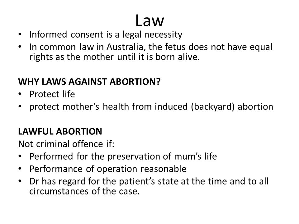 Law Informed consent is a legal necessity In common law in Australia, the fetus does not have equal rights as the mother until it is born alive. WHY L