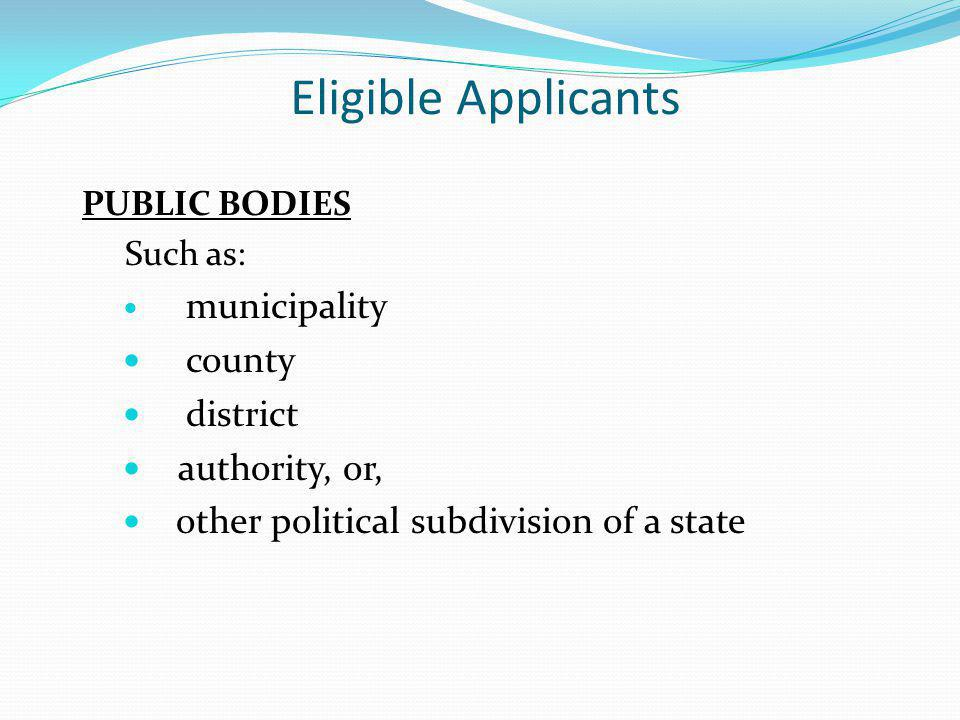 Eligible Applicants PUBLIC BODIES Such as: municipality county district authority, or, other political subdivision of a state
