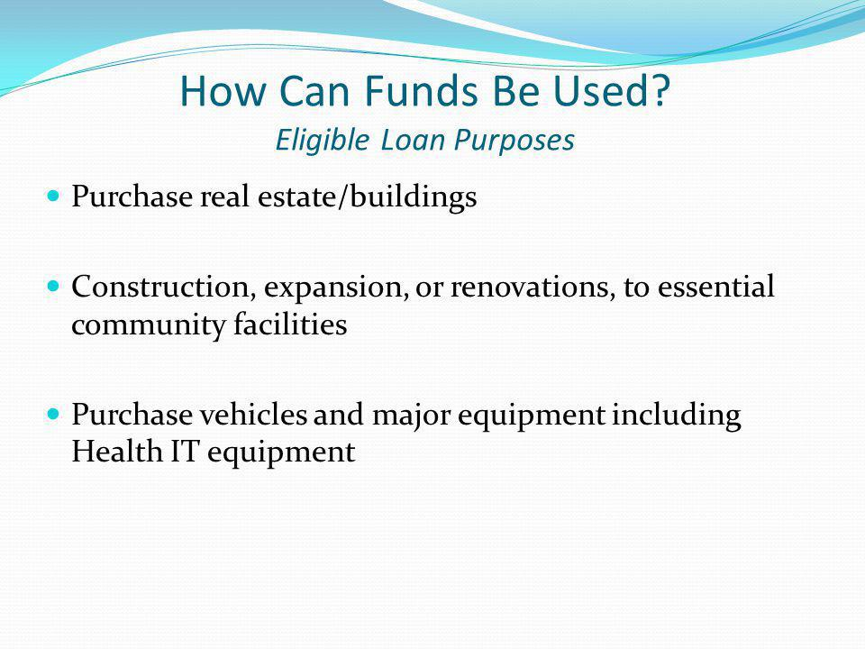 Eligible Loan Purposes Purchase an existing facility to improve or to prevent a loss of service; Construct buildings, roads, bridges, day care facilities, hospitals, medical clinics, public safety facilities, city halls, court houses, etc.