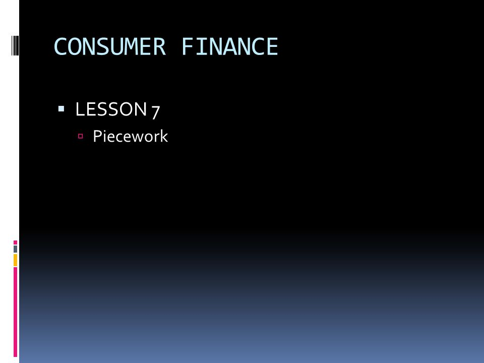 CONSUMER FINANCE  LESSON 7  Piecework