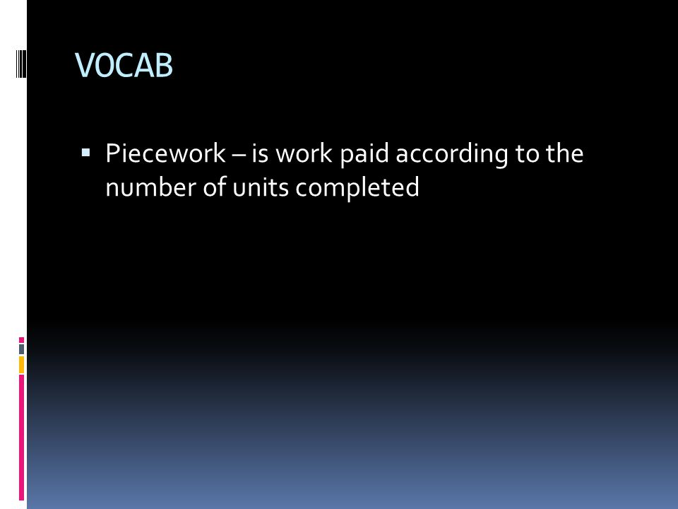 VOCAB  Piecework – is work paid according to the number of units completed