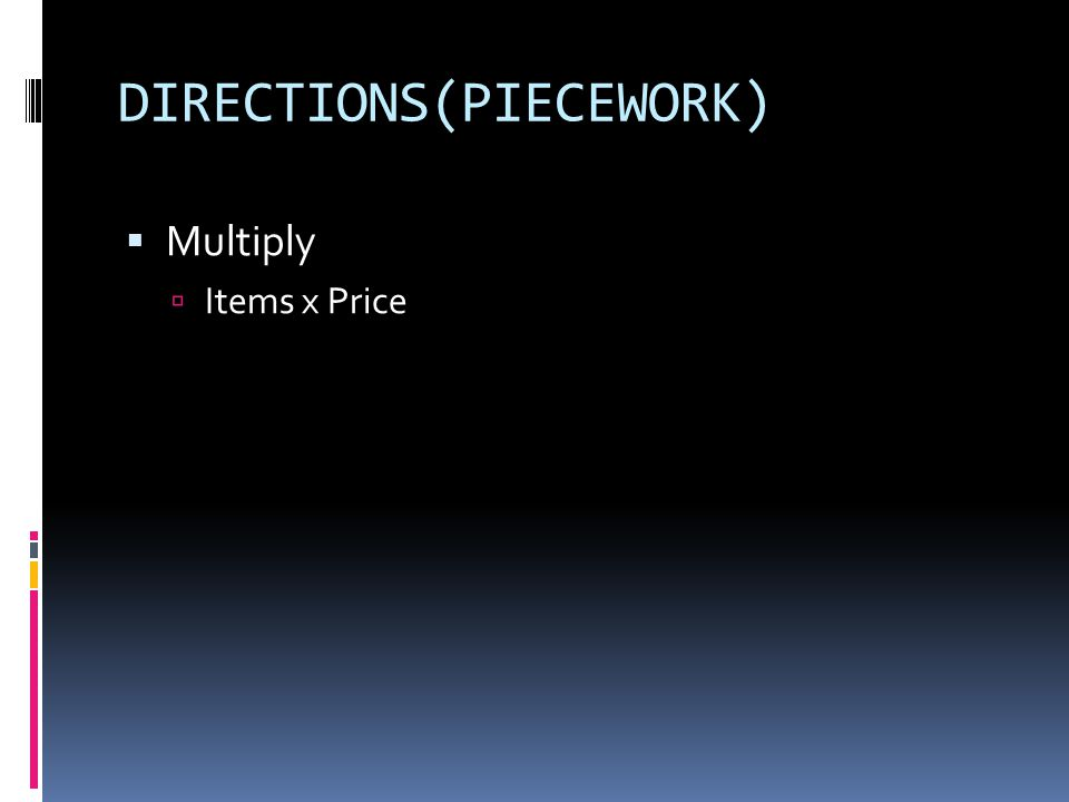 DIRECTIONS(PIECEWORK)  Multiply  Items x Price