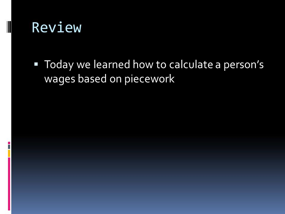Review  Today we learned how to calculate a person's wages based on piecework