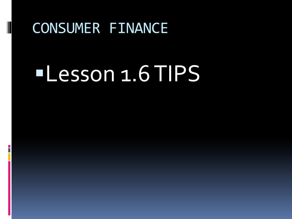 CONSUMER FINANCE  Lesson 1.6 TIPS
