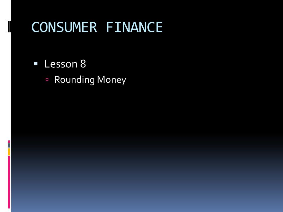 CONSUMER FINANCE  Lesson 8  Rounding Money