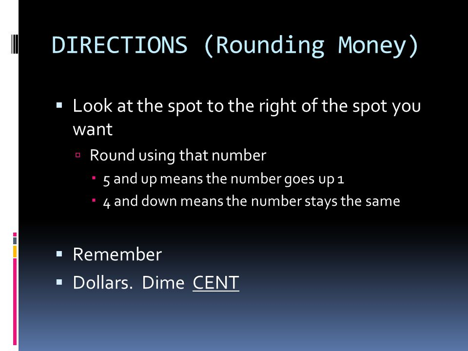 DIRECTIONS (Rounding Money)  Look at the spot to the right of the spot you want  Round using that number  5 and up means the number goes up 1  4 and down means the number stays the same  Remember  Dollars.